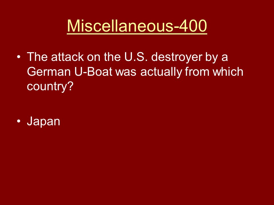 Miscellaneous-400 The attack on the U.S. destroyer by a German U-Boat was actually from which country? Japan