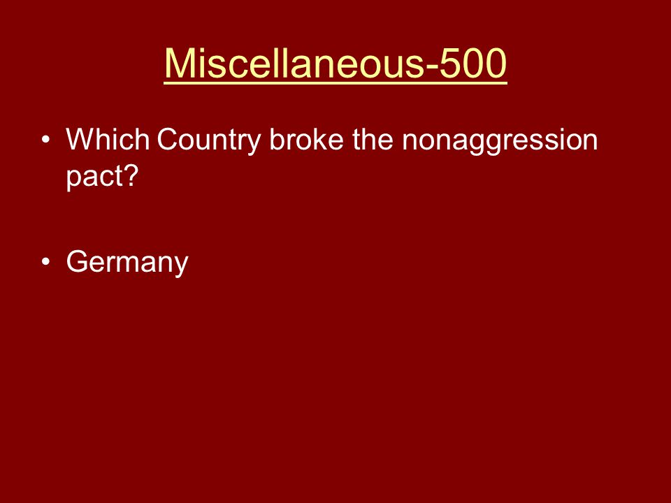 Miscellaneous-500 Which Country broke the nonaggression pact? Germany