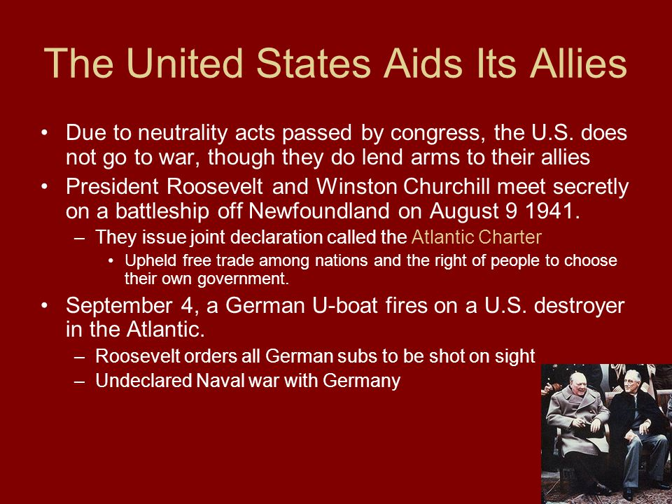 The United States Aids Its Allies Due to neutrality acts passed by congress, the U.S. does not go to war, though they do lend arms to their allies Pre