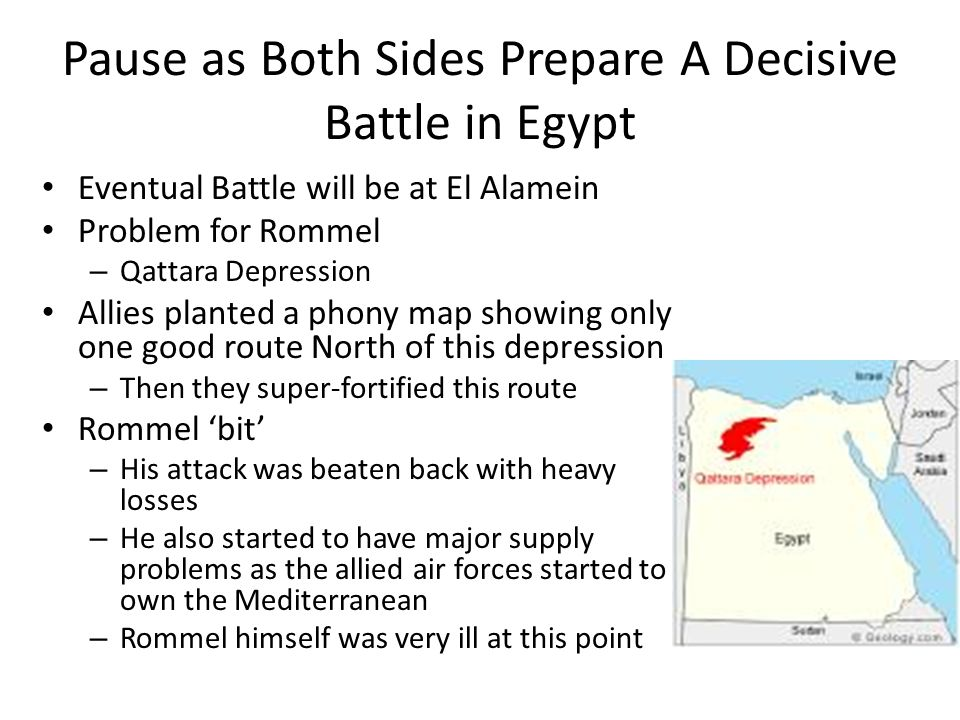 Pause as Both Sides Prepare A Decisive Battle in Egypt Eventual Battle will be at El Alamein Problem for Rommel – Qattara Depression Allies planted a phony map showing only one good route North of this depression – Then they super-fortified this route Rommel 'bit' – His attack was beaten back with heavy losses – He also started to have major supply problems as the allied air forces started to own the Mediterranean – Rommel himself was very ill at this point
