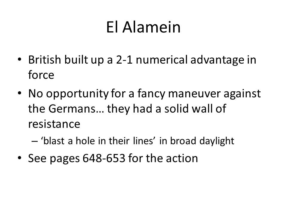El Alamein British built up a 2-1 numerical advantage in force No opportunity for a fancy maneuver against the Germans… they had a solid wall of resistance – 'blast a hole in their lines' in broad daylight See pages 648-653 for the action