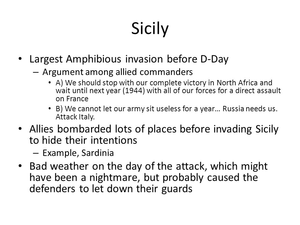 Sicily Largest Amphibious invasion before D-Day – Argument among allied commanders A) We should stop with our complete victory in North Africa and wait until next year (1944) with all of our forces for a direct assault on France B) We cannot let our army sit useless for a year… Russia needs us.