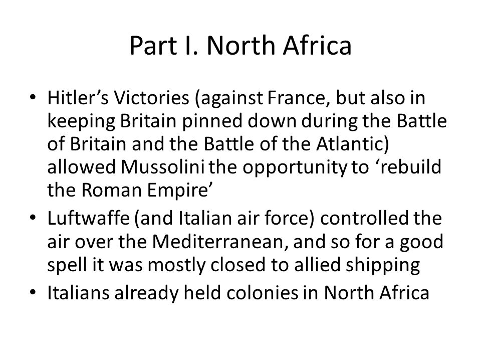 Part I. North Africa Hitler's Victories (against France, but also in keeping Britain pinned down during the Battle of Britain and the Battle of the At
