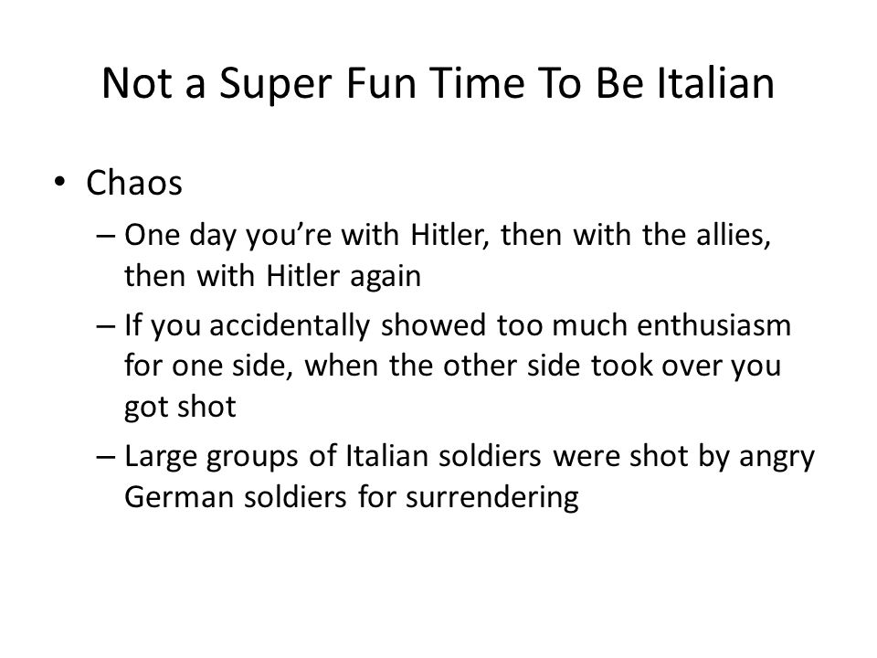 Not a Super Fun Time To Be Italian Chaos – One day you're with Hitler, then with the allies, then with Hitler again – If you accidentally showed too much enthusiasm for one side, when the other side took over you got shot – Large groups of Italian soldiers were shot by angry German soldiers for surrendering