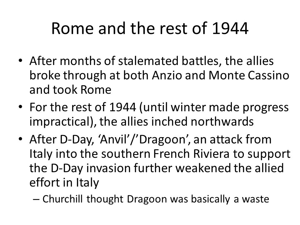 Rome and the rest of 1944 After months of stalemated battles, the allies broke through at both Anzio and Monte Cassino and took Rome For the rest of 1944 (until winter made progress impractical), the allies inched northwards After D-Day, 'Anvil'/'Dragoon', an attack from Italy into the southern French Riviera to support the D-Day invasion further weakened the allied effort in Italy – Churchill thought Dragoon was basically a waste