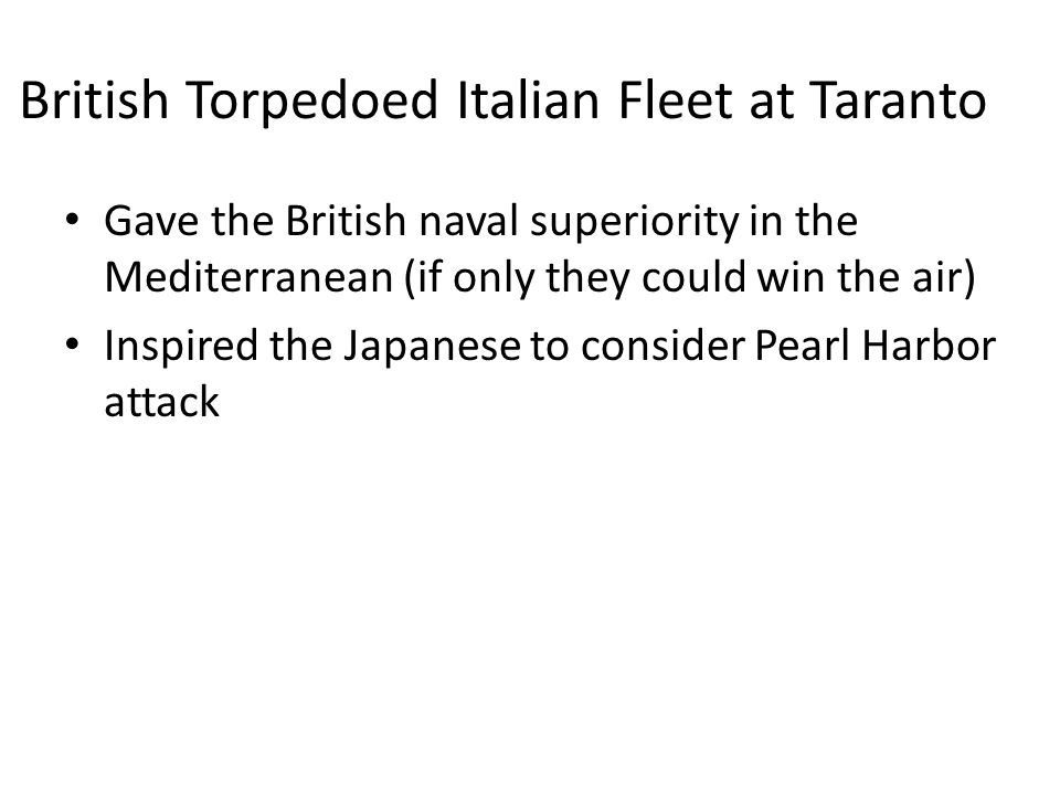 British Torpedoed Italian Fleet at Taranto Gave the British naval superiority in the Mediterranean (if only they could win the air) Inspired the Japanese to consider Pearl Harbor attack