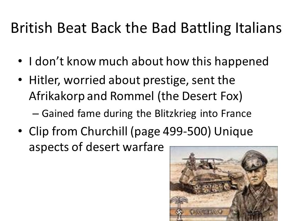 British Beat Back the Bad Battling Italians I don't know much about how this happened Hitler, worried about prestige, sent the Afrikakorp and Rommel (the Desert Fox) – Gained fame during the Blitzkrieg into France Clip from Churchill (page 499-500) Unique aspects of desert warfare
