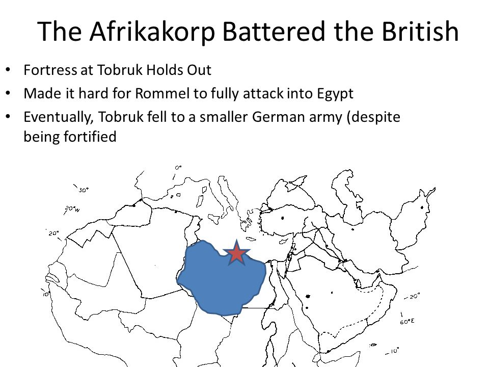 The Afrikakorp Battered the British Fortress at Tobruk Holds Out Made it hard for Rommel to fully attack into Egypt Eventually, Tobruk fell to a smaller German army (despite being fortified