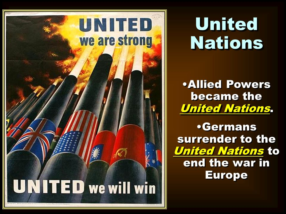 United Nations United NationsAllied Powers became the United Nations. Germans surrender to the United Nations to end the war in Europe United Nations