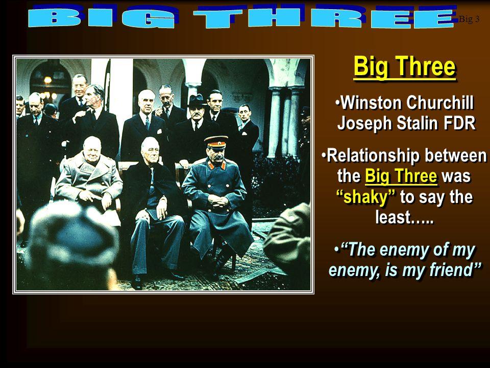 "Big 3 Big Three Winston Churchill Joseph Stalin FDR Big Three ""shaky"" Relationship between the Big Three was ""shaky"" to say the least….. ""The enemy of"