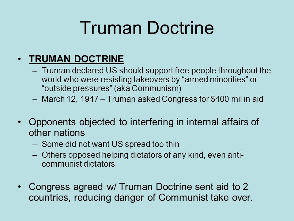"Truman Doctrine TRUMAN DOCTRINE –Truman declared US should support free people throughout the world who were resisting takeovers by ""armed minorities"""