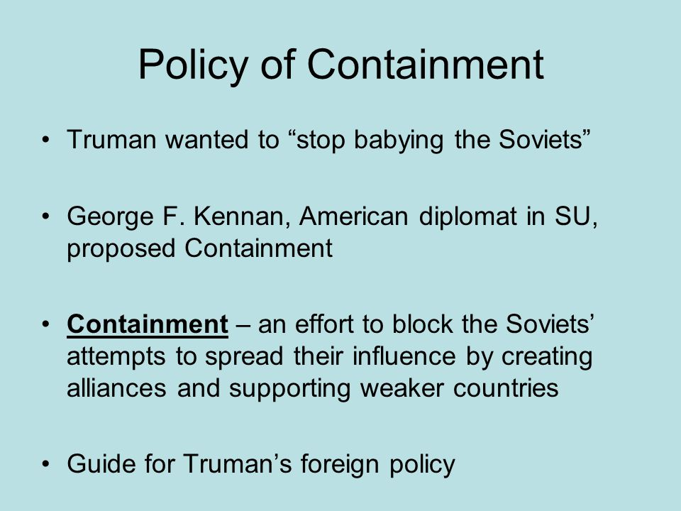 "Policy of Containment Truman wanted to ""stop babying the Soviets"" George F. Kennan, American diplomat in SU, proposed Containment Containment – an eff"