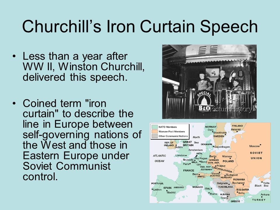 Churchill's Iron Curtain Speech Less than a year after WW II, Winston Churchill, delivered this speech. Coined term