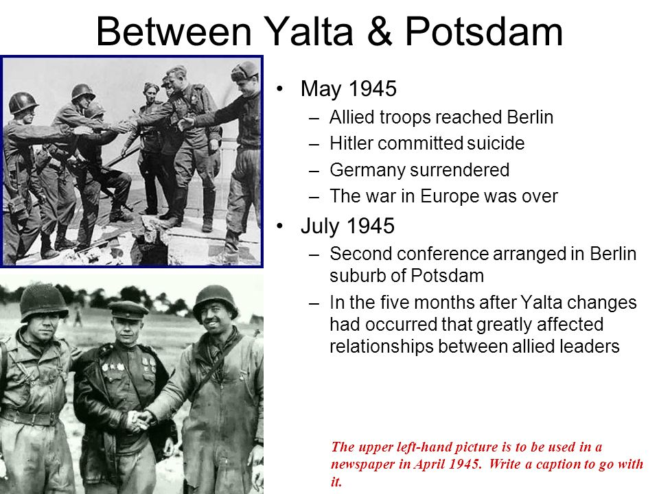 Changes Stalin's armies were occupying Eastern Europe –S did not withdraw from 'liberated' countries (Baltic States, Finland, Poland, Czechoslovakia, Hungary, Bulgaria and Romania) –Civilians fled, fearing Communist take-over –S set up Communist gov't in Poland, against Poles' wishes –USA, (E) protested but S said he needed buffer from possible future attacks USA had a new president –12 April 1945: FDR died.