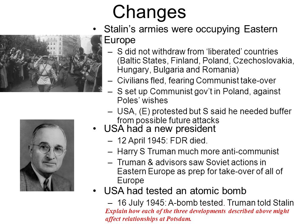 Disagreements at Potsdam Began July 17, 1945 –1/2 way through Churchill defeated in election, replace by Clement Attlee –Truman & S could not appreciate each other's point of view The disagreements –Germany: S wanted to permanently cripple (G) while T did not want to repeat the mistakes of the Versailles Treaty –Reparations: 20-27 million Soviet citizens killed & Russia devastated.