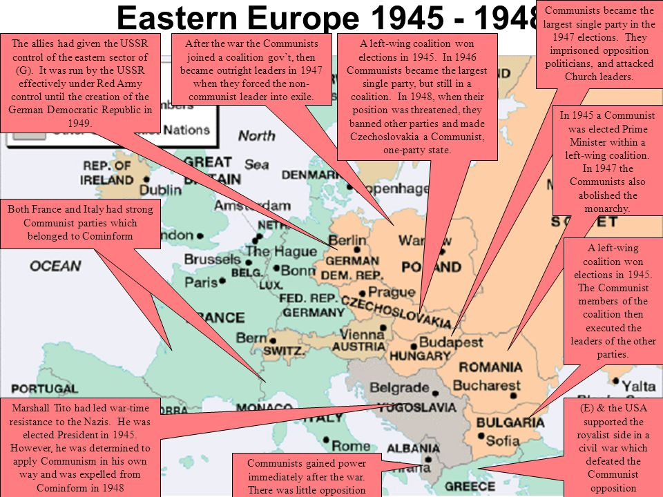 Stalin Tightens control Eastern Europe –Secret police imprisoned anyone opposing communist rule, or might oppose it Oct 1947: Stalin set up Cominform –Communist Information Bureau to coordinate all communist parties in E Europe –E Europe leaders regularly brought to Moscow to be briefed, watched by Stalin –S replaced any independent thinkers –Tito of Yugoslavia remained free of S's rule, thrown out of Cominform in 1948 –Tito would prove to be a painful thorn in USSR's flesh