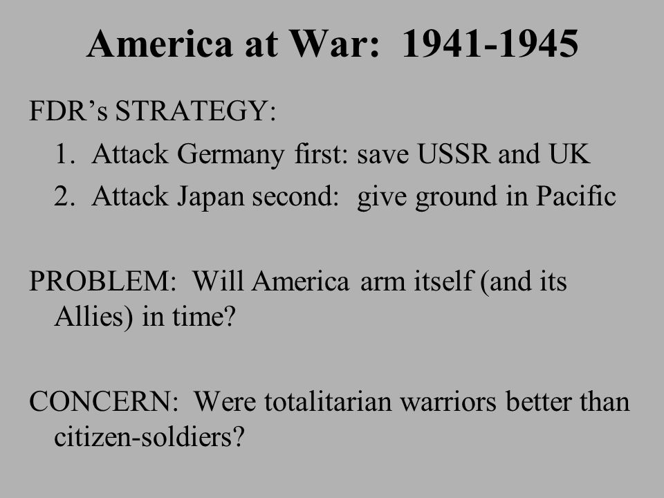 America at War: 1941-1945 FDR's STRATEGY: 1. Attack Germany first: save USSR and UK 2.