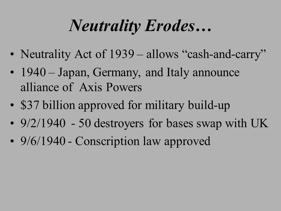 Neutrality Erodes… Neutrality Act of 1939 – allows cash-and-carry 1940 – Japan, Germany, and Italy announce alliance of Axis Powers $37 billion approved for military build-up 9/2/1940 - 50 destroyers for bases swap with UK 9/6/1940 - Conscription law approved