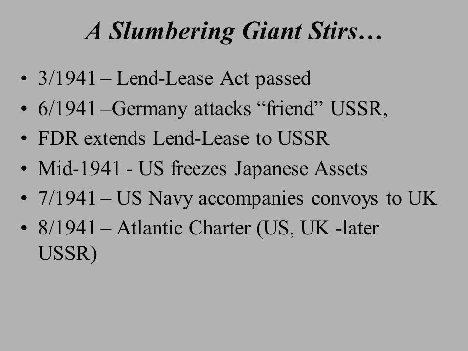 A Slumbering Giant Stirs… 3/1941 – Lend-Lease Act passed 6/1941 –Germany attacks friend USSR, FDR extends Lend-Lease to USSR Mid-1941 - US freezes Japanese Assets 7/1941 – US Navy accompanies convoys to UK 8/1941 – Atlantic Charter (US, UK -later USSR)