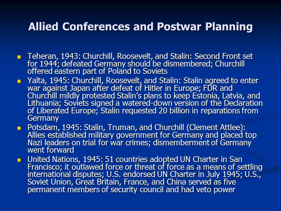 Allied Conferences and Postwar Planning Teheran, 1943: Churchill, Roosevelt, and Stalin: Second Front set for 1944; defeated Germany should be dismembered; Churchill offered eastern part of Poland to Soviets Teheran, 1943: Churchill, Roosevelt, and Stalin: Second Front set for 1944; defeated Germany should be dismembered; Churchill offered eastern part of Poland to Soviets Yalta, 1945: Churchill, Roosevelt, and Stalin: Stalin agreed to enter war against Japan after defeat of Hitler in Europe; FDR and Churchill mildly protested Stalin's plans to keep Estonia, Latvia, and Lithuania; Soviets signed a watered-down version of the Declaration of Liberated Europe; Stalin requested 20 billion in reparations from Germany Yalta, 1945: Churchill, Roosevelt, and Stalin: Stalin agreed to enter war against Japan after defeat of Hitler in Europe; FDR and Churchill mildly protested Stalin's plans to keep Estonia, Latvia, and Lithuania; Soviets signed a watered-down version of the Declaration of Liberated Europe; Stalin requested 20 billion in reparations from Germany Potsdam, 1945: Stalin, Truman, and Churchill (Clement Attlee): Allies established military government for Germany and placed top Nazi leaders on trial for war crimes; dismemberment of Germany went forward Potsdam, 1945: Stalin, Truman, and Churchill (Clement Attlee): Allies established military government for Germany and placed top Nazi leaders on trial for war crimes; dismemberment of Germany went forward United Nations, 1945: 51 countries adopted UN Charter in San Francisco; it outlawed force or threat of force as a means of settling international disputes; U.S.