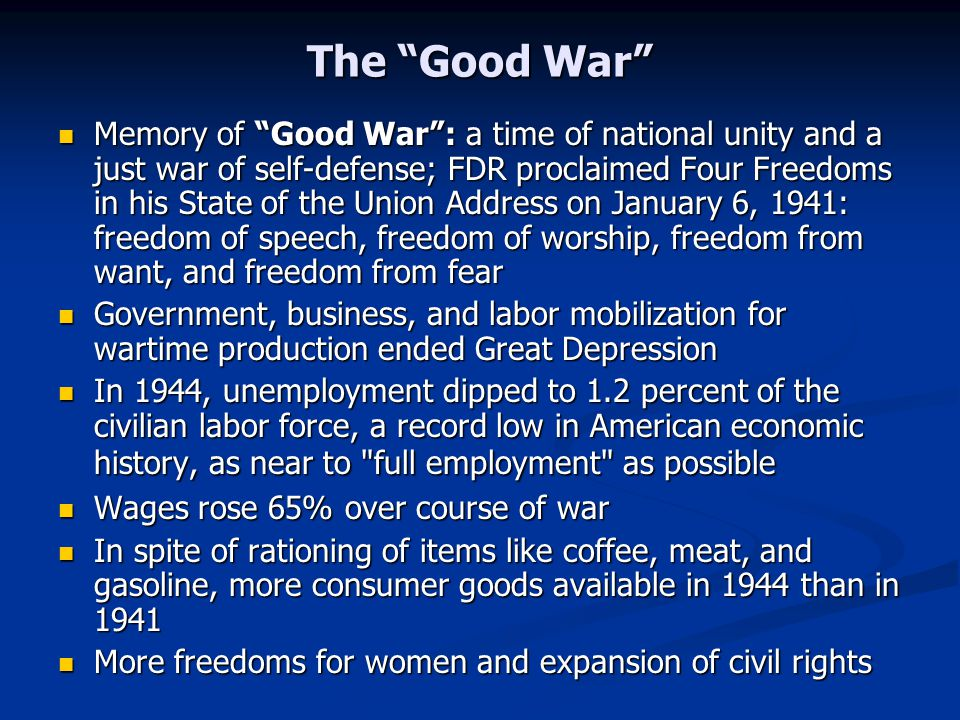 The Good War Memory of Good War : a time of national unity and a just war of self-defense; FDR proclaimed Four Freedoms in his State of the Union Address on January 6, 1941: freedom of speech, freedom of worship, freedom from want, and freedom from fear Memory of Good War : a time of national unity and a just war of self-defense; FDR proclaimed Four Freedoms in his State of the Union Address on January 6, 1941: freedom of speech, freedom of worship, freedom from want, and freedom from fear Government, business, and labor mobilization for wartime production ended Great Depression Government, business, and labor mobilization for wartime production ended Great Depression In 1944, unemployment dipped to 1.2 percent of the civilian labor force, a record low in American economic history, as near to full employment as possible In 1944, unemployment dipped to 1.2 percent of the civilian labor force, a record low in American economic history, as near to full employment as possible Wages rose 65% over course of war Wages rose 65% over course of war In spite of rationing of items like coffee, meat, and gasoline, more consumer goods available in 1944 than in 1941 In spite of rationing of items like coffee, meat, and gasoline, more consumer goods available in 1944 than in 1941 More freedoms for women and expansion of civil rights More freedoms for women and expansion of civil rights