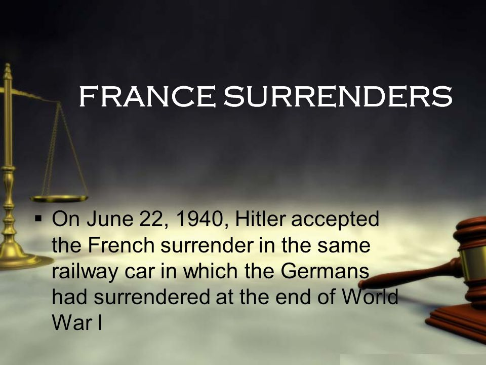 FRANCE SURRENDERS  On June 22, 1940, Hitler accepted the French surrender in the same railway car in which the Germans had surrendered at the end of World War I