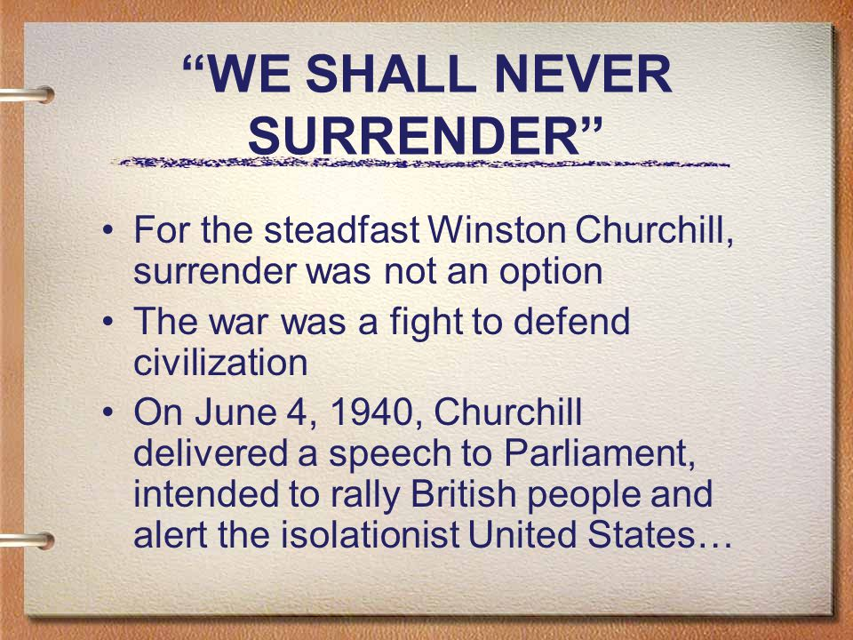WE SHALL NEVER SURRENDER For the steadfast Winston Churchill, surrender was not an option The war was a fight to defend civilization On June 4, 1940, Churchill delivered a speech to Parliament, intended to rally British people and alert the isolationist United States…