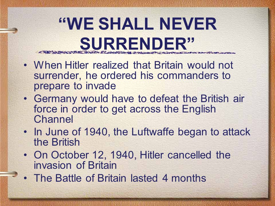 WE SHALL NEVER SURRENDER When Hitler realized that Britain would not surrender, he ordered his commanders to prepare to invade Germany would have to defeat the British air force in order to get across the English Channel In June of 1940, the Luftwaffe began to attack the British On October 12, 1940, Hitler cancelled the invasion of Britain The Battle of Britain lasted 4 months