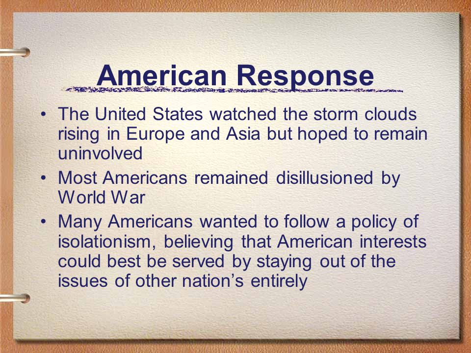 American Response The United States watched the storm clouds rising in Europe and Asia but hoped to remain uninvolved Most Americans remained disillusioned by World War Many Americans wanted to follow a policy of isolationism, believing that American interests could best be served by staying out of the issues of other nation's entirely
