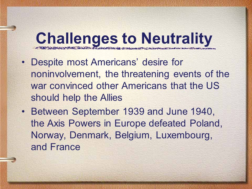 Challenges to Neutrality Despite most Americans' desire for noninvolvement, the threatening events of the war convinced other Americans that the US should help the Allies Between September 1939 and June 1940, the Axis Powers in Europe defeated Poland, Norway, Denmark, Belgium, Luxembourg, and France