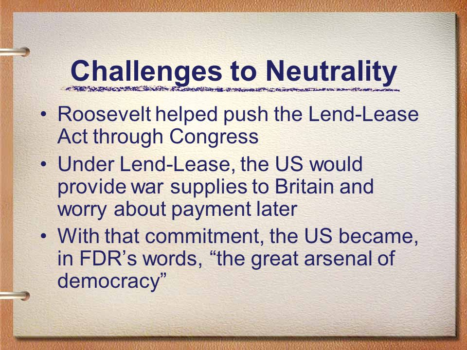 Challenges to Neutrality Roosevelt helped push the Lend-Lease Act through Congress Under Lend-Lease, the US would provide war supplies to Britain and worry about payment later With that commitment, the US became, in FDR's words, the great arsenal of democracy