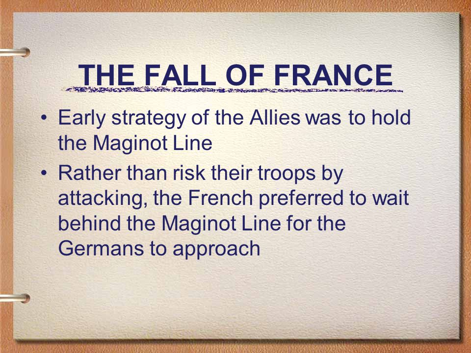 THE FALL OF FRANCE Early strategy of the Allies was to hold the Maginot Line Rather than risk their troops by attacking, the French preferred to wait behind the Maginot Line for the Germans to approach