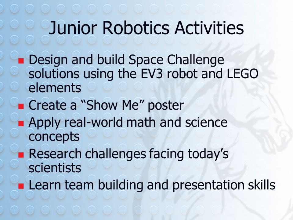 Junior Robotics Activities Design and build Space Challenge solutions using the EV3 robot and LEGO elements Create a Show Me poster Apply real-world math and science concepts Research challenges facing today's scientists Learn team building and presentation skills