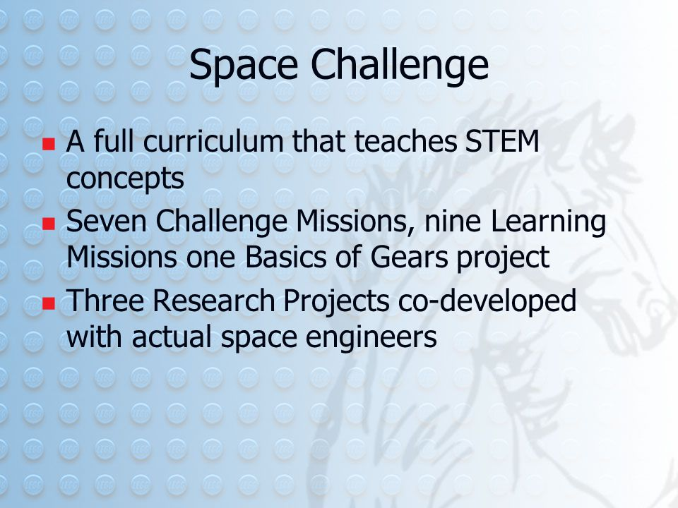 Space Challenge A full curriculum that teaches STEM concepts Seven Challenge Missions, nine Learning Missions one Basics of Gears project Three Research Projects co-developed with actual space engineers