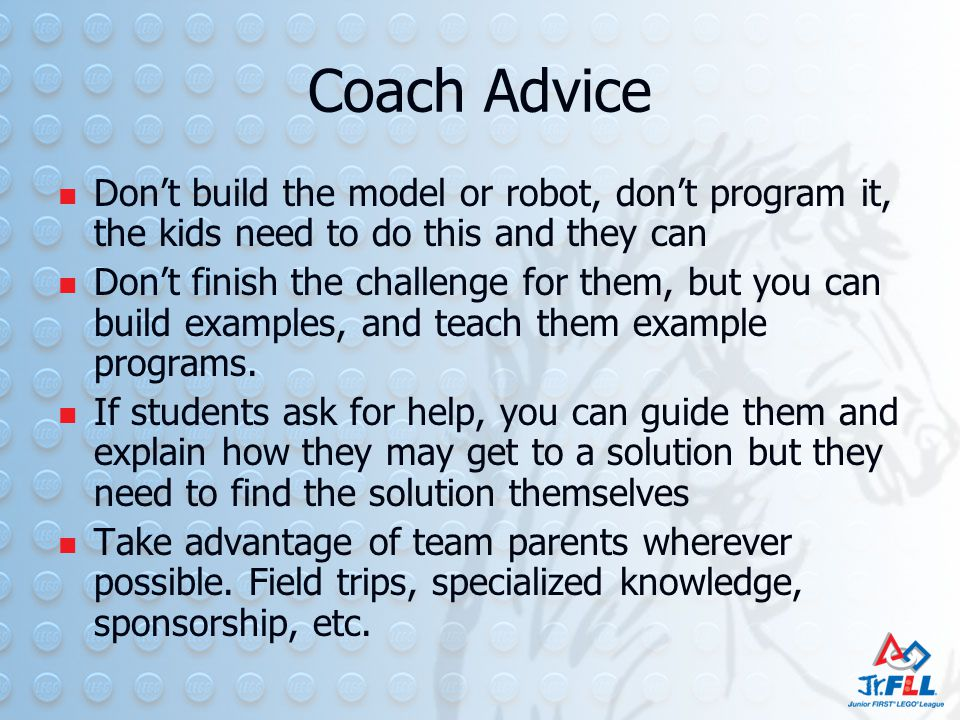 Coach Advice Don't build the model or robot, don't program it, the kids need to do this and they can Don't finish the challenge for them, but you can build examples, and teach them example programs.