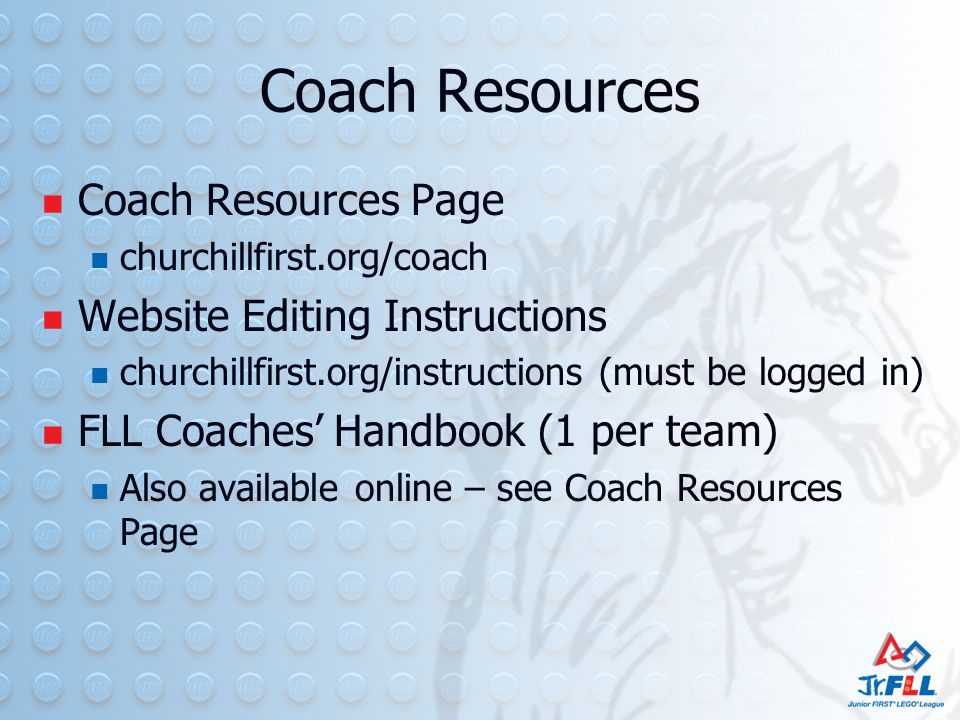 Coach Resources Coach Resources Page churchillfirst.org/coach Website Editing Instructions churchillfirst.org/instructions (must be logged in) FLL Coaches' Handbook (1 per team) Also available online – see Coach Resources Page