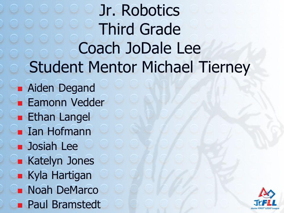 Jr. Robotics Third Grade Coach JoDale Lee Student Mentor Michael Tierney Aiden Degand Eamonn Vedder Ethan Langel Ian Hofmann Josiah Lee Katelyn Jones