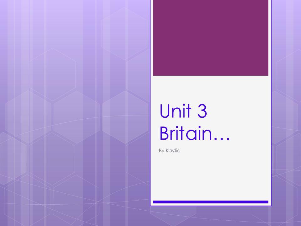 Unit 3 Britain… By Kaylie