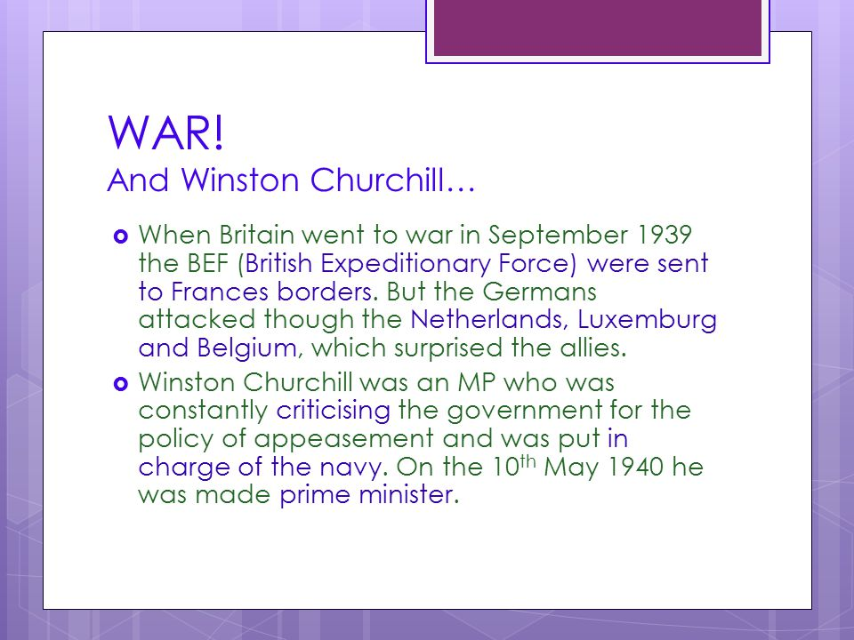 WAR! And Winston Churchill…  When Britain went to war in September 1939 the BEF (British Expeditionary Force) were sent to Frances borders. But the G