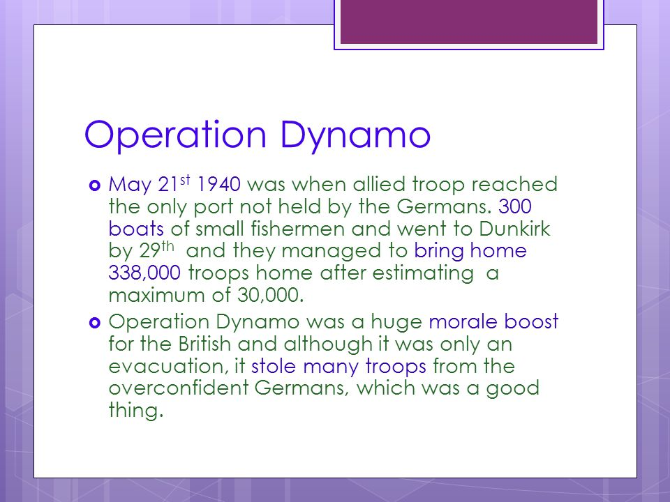 Operation Dynamo  May 21 st 1940 was when allied troop reached the only port not held by the Germans. 300 boats of small fishermen and went to Dunkir