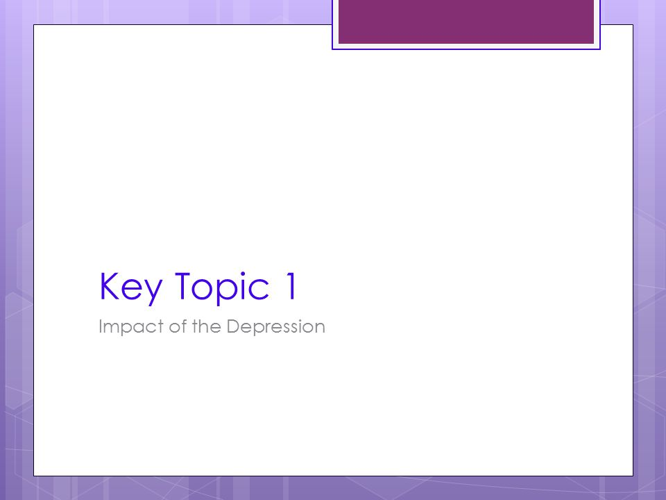 Key Topic 1 Impact of the Depression