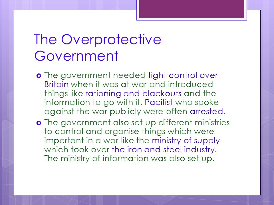 The Overprotective Government  The government needed tight control over Britain when it was at war and introduced things like rationing and blackouts