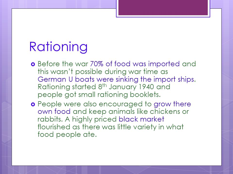 Rationing  Before the war 70% of food was imported and this wasn't possible during war time as German U boats were sinking the import ships. Rationin