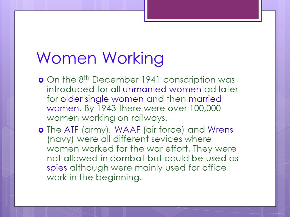 Women Working  On the 8 th December 1941 conscription was introduced for all unmarried women ad later for older single women and then married women.