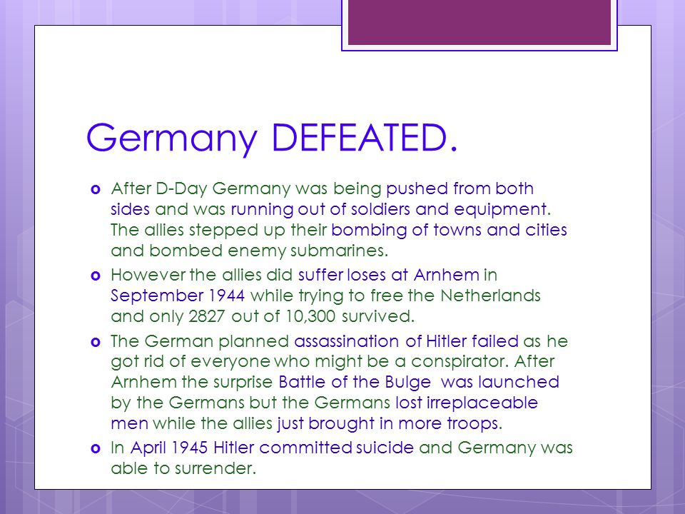 Germany DEFEATED.  After D-Day Germany was being pushed from both sides and was running out of soldiers and equipment. The allies stepped up their bo