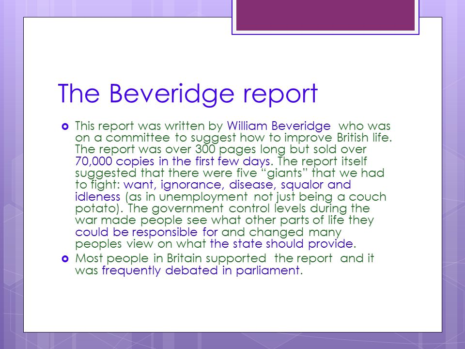 The Beveridge report  This report was written by William Beveridge who was on a committee to suggest how to improve British life. The report was over