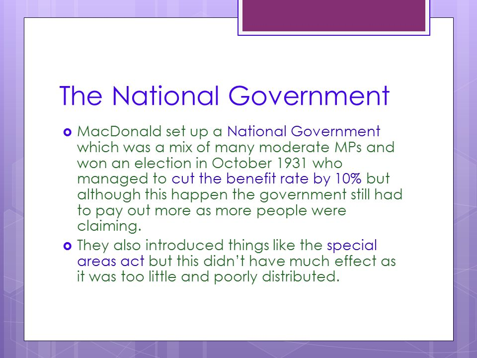 The National Government  MacDonald set up a National Government which was a mix of many moderate MPs and won an election in October 1931 who managed