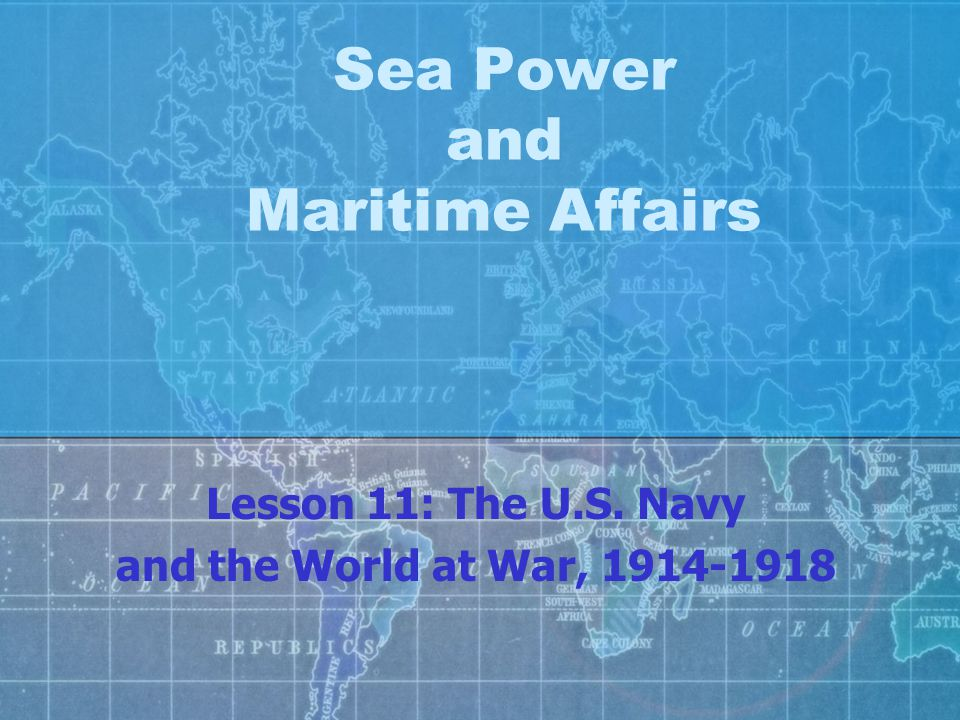 Sea Power and Maritime Affairs Lesson 11: The U.S. Navy and the World at War, 1914-1918