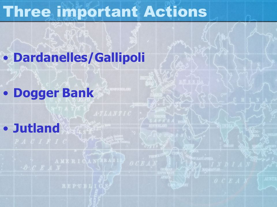 Three important Actions Dardanelles/Gallipoli Dogger Bank Jutland