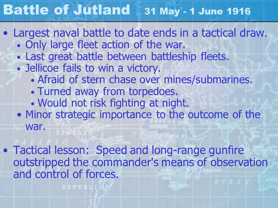 Battle of Jutland 31 May - 1 June 1916 Largest naval battle to date ends in a tactical draw.